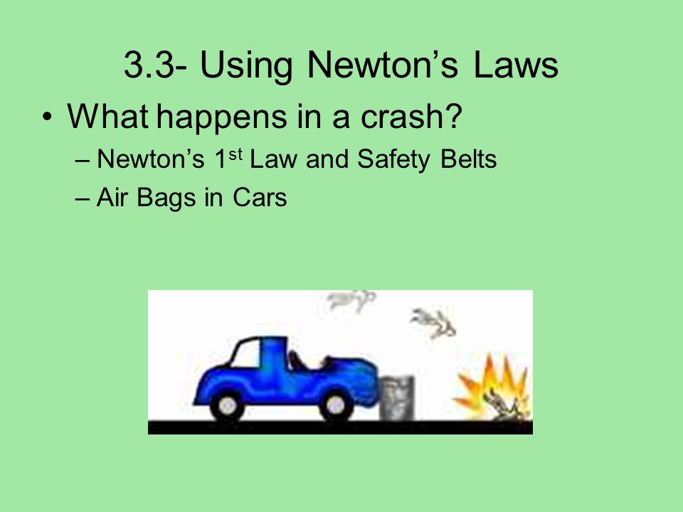 3.3- Using Newtons Laws What happens in a crash? –Newtons 1 st Law and Safety Belts –Air Bags in Cars