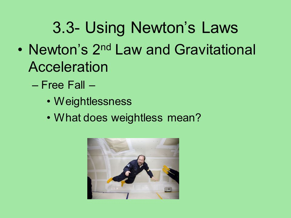 3.3- Using Newtons Laws Newtons 2 nd Law and Gravitational Acceleration –Free Fall – Weightlessness What does weightless mean?