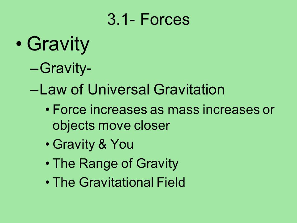 3.1- Forces Gravity –Gravity- –Law of Universal Gravitation Force increases as mass increases or objects move closer Gravity & You The Range of Gravit