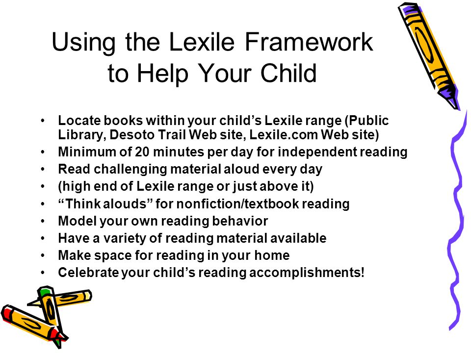Using the Lexile Framework to Help Your Child Locate books within your childs Lexile range (Public Library, Desoto Trail Web site, Lexile.com Web site) Minimum of 20 minutes per day for independent reading Read challenging material aloud every day (high end of Lexile range or just above it) Think alouds for nonfiction/textbook reading Model your own reading behavior Have a variety of reading material available Make space for reading in your home Celebrate your childs reading accomplishments!