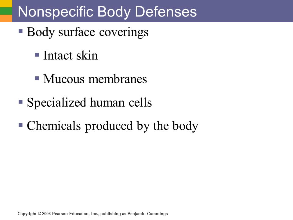 Copyright © 2006 Pearson Education, Inc., publishing as Benjamin Cummings Nonspecific Body Defenses Body surface coverings Intact skin Mucous membrane