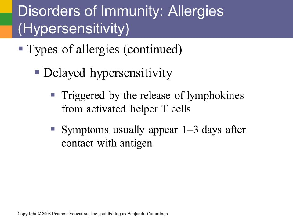 Copyright © 2006 Pearson Education, Inc., publishing as Benjamin Cummings Disorders of Immunity: Allergies (Hypersensitivity) Types of allergies (cont