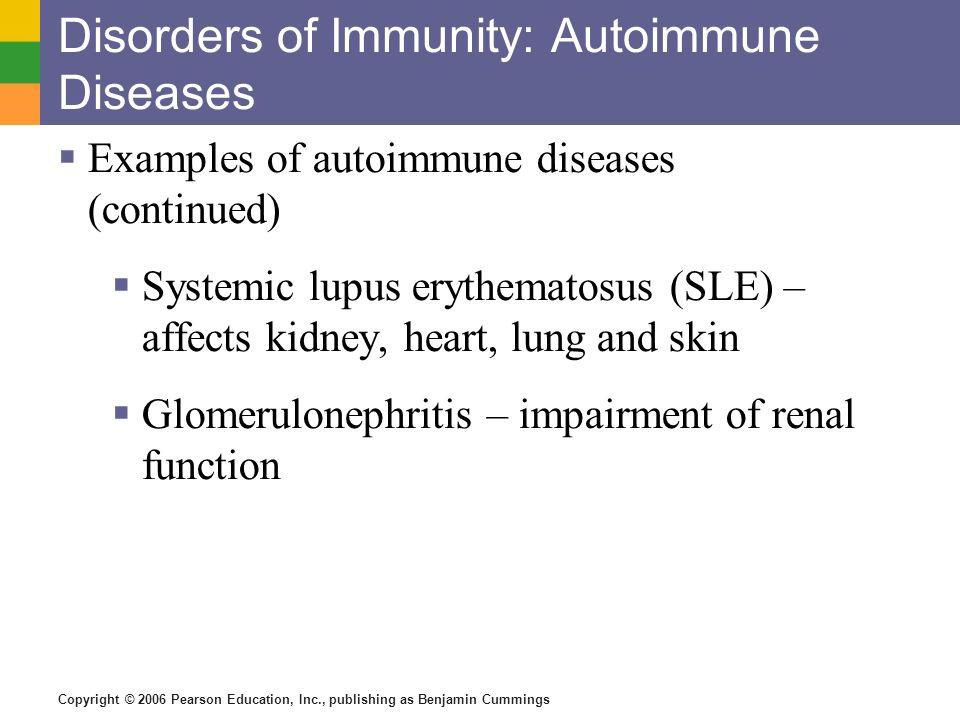 Copyright © 2006 Pearson Education, Inc., publishing as Benjamin Cummings Disorders of Immunity: Autoimmune Diseases Examples of autoimmune diseases (