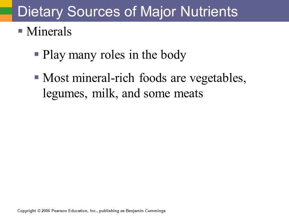 Copyright © 2006 Pearson Education, Inc., publishing as Benjamin Cummings Dietary Sources of Major Nutrients Minerals Play many roles in the body Most