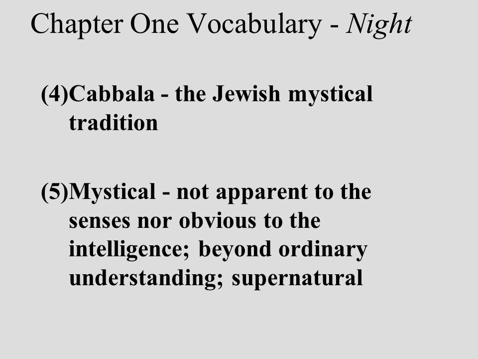 Chapter One Vocabulary - Night (4)Cabbala - the Jewish mystical tradition (5)Mystical - not apparent to the senses nor obvious to the intelligence; be