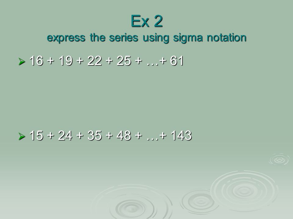 Ex 2 express the series using sigma notation 16 + 19 + 22 + 25 + …+ 61 16 + 19 + 22 + 25 + …+ 61 15 + 24 + 35 + 48 + …+ 143 15 + 24 + 35 + 48 + …+ 143