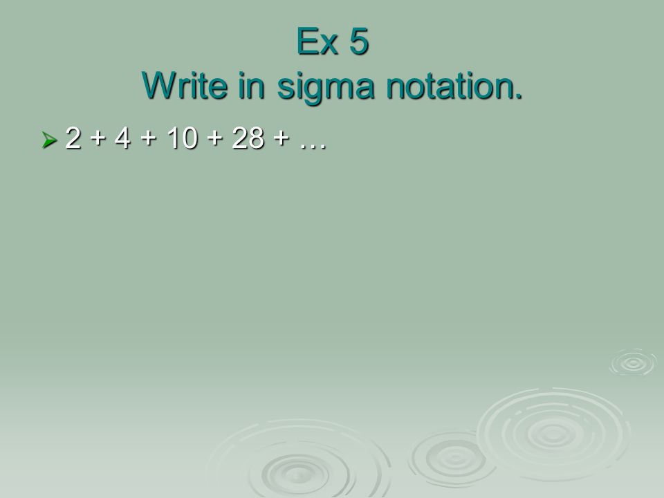 Ex 5 Write in sigma notation. 2 + 4 + 10 + 28 + … 2 + 4 + 10 + 28 + …