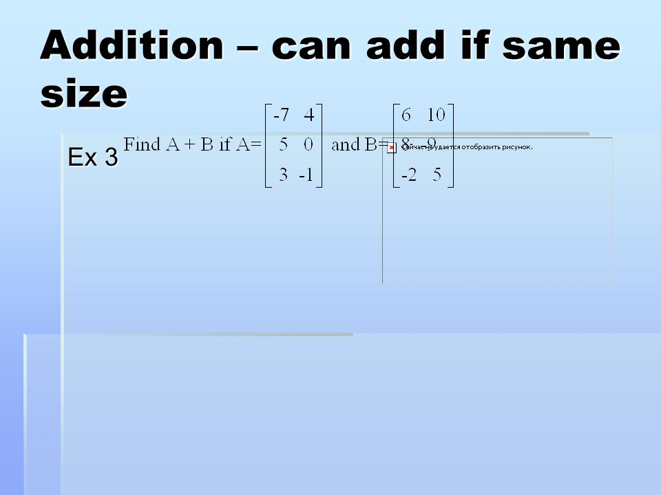 Addition – can add if same size Ex 3