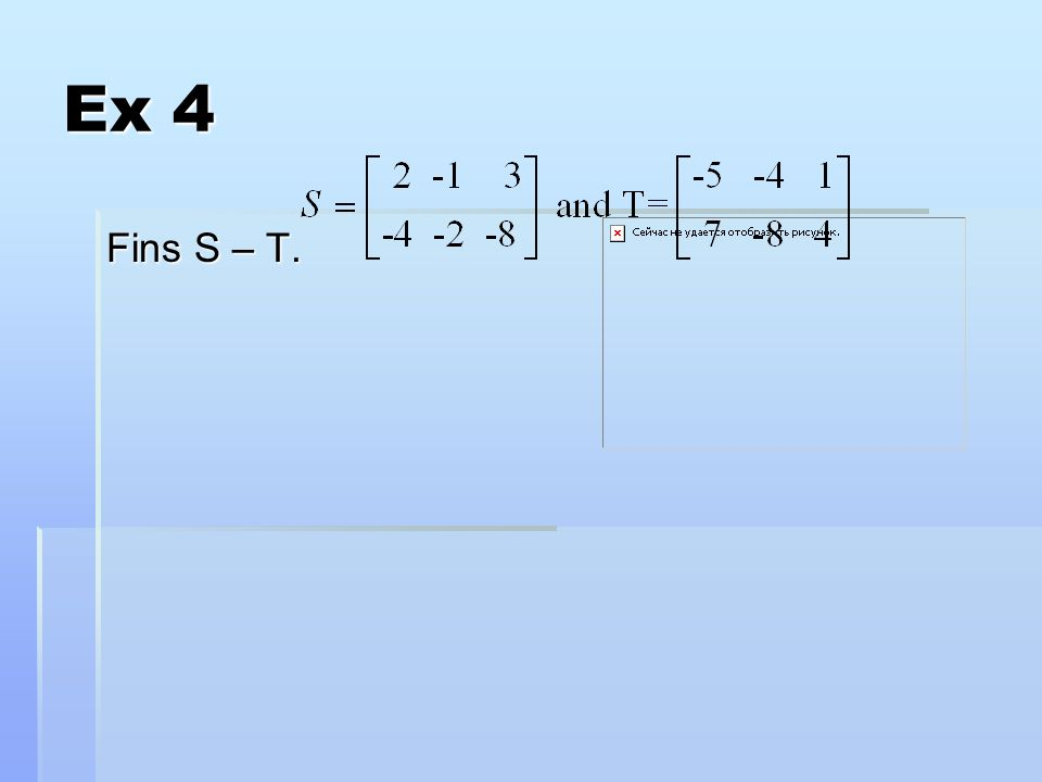 Scalar multiplication – multiply each element of the matrix by the scalar. Ex 5Find 4A if A=