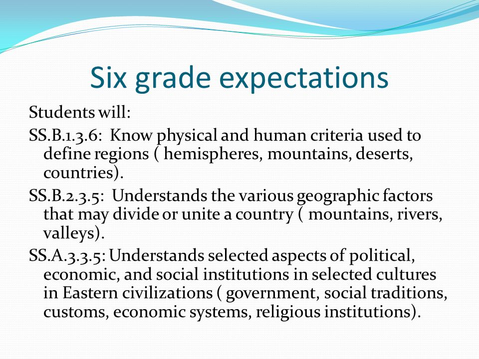 Six grade expectations Students will: SS.B.1.3.6: Know physical and human criteria used to define regions ( hemispheres, mountains, deserts, countries