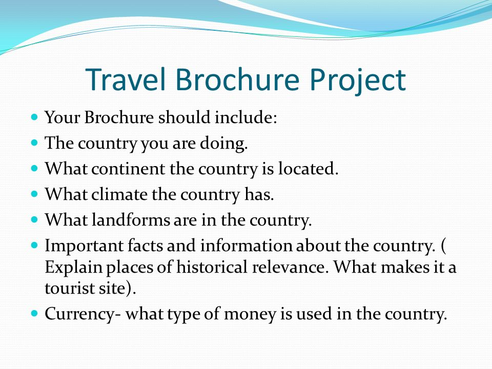 Travel Brochure Project Your Brochure should include: The country you are doing. What continent the country is located. What climate the country has.