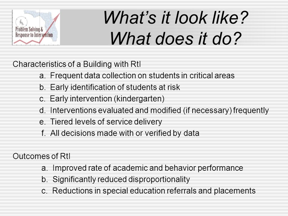 Whats it look like? What does it do? Characteristics of a Building with RtI a. Frequent data collection on students in critical areas b. Early identif