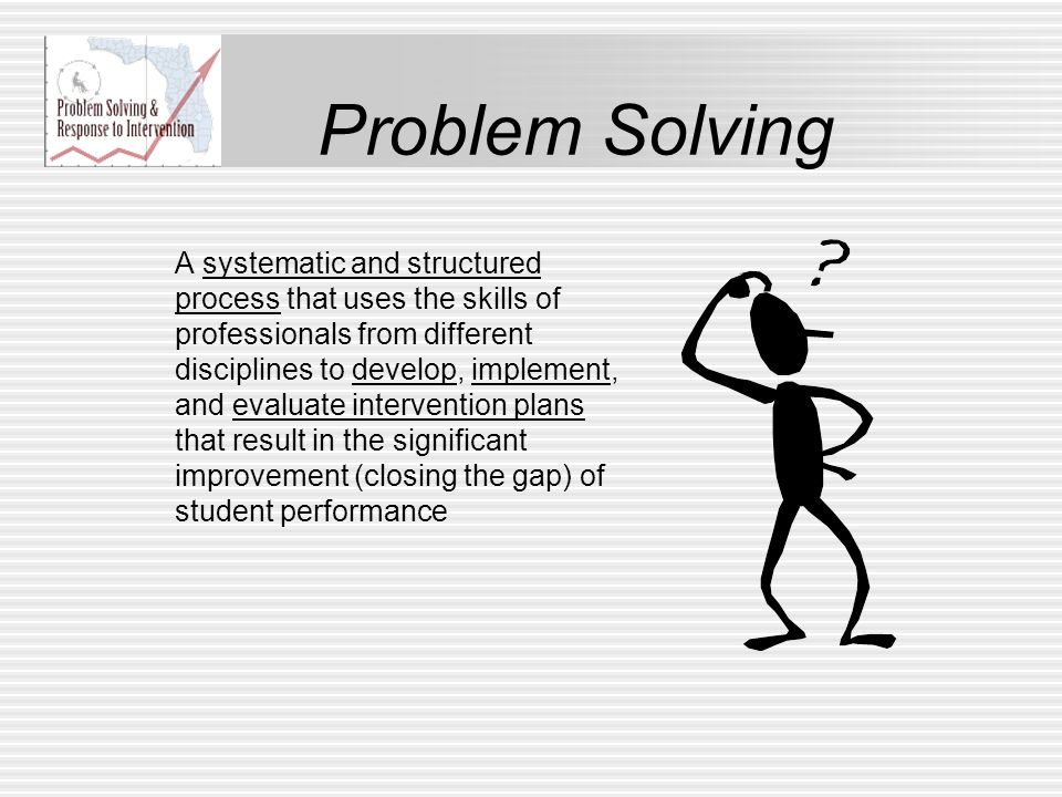Problem Solving A systematic and structured process that uses the skills of professionals from different disciplines to develop, implement, and evalua