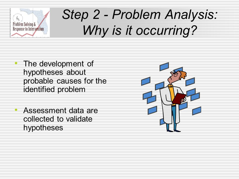 Step 2 - Problem Analysis: Why is it occurring? The development of hypotheses about probable causes for the identified problem Assessment data are col