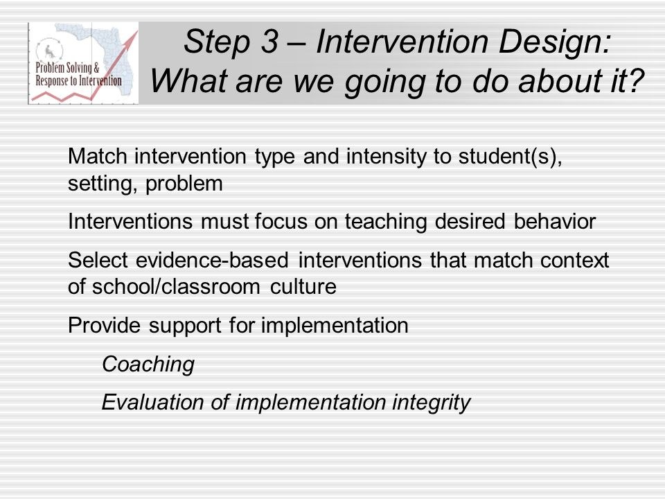 Match intervention type and intensity to student(s), setting, problem Interventions must focus on teaching desired behavior Select evidence-based inte