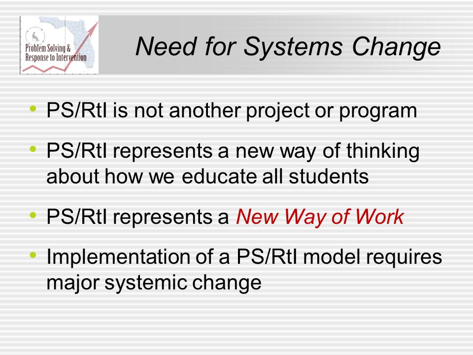 Need for Systems Change PS/RtI is not another project or program PS/RtI represents a new way of thinking about how we educate all students PS/RtI repr