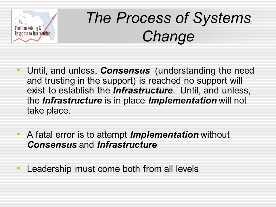 The Process of Systems Change Until, and unless, Consensus (understanding the need and trusting in the support) is reached no support will exist to es
