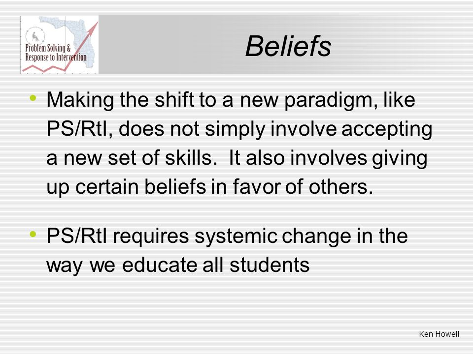 Beliefs Making the shift to a new paradigm, like PS/RtI, does not simply involve accepting a new set of skills. It also involves giving up certain bel