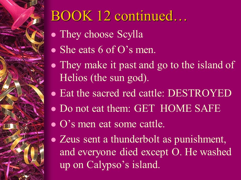 BOOK 12 continued… l They choose Scylla l She eats 6 of Os men. l They make it past and go to the island of Helios (the sun god). l Eat the sacred red