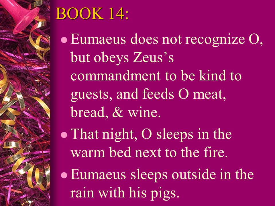 BOOK 14: l Eumaeus does not recognize O, but obeys Zeuss commandment to be kind to guests, and feeds O meat, bread, & wine. l That night, O sleeps in