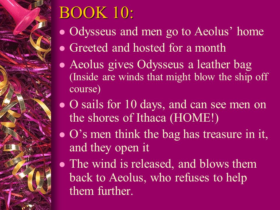 BOOK 10: l Odysseus and men go to Aeolus home l Greeted and hosted for a month l Aeolus gives Odysseus a leather bag (Inside are winds that might blow