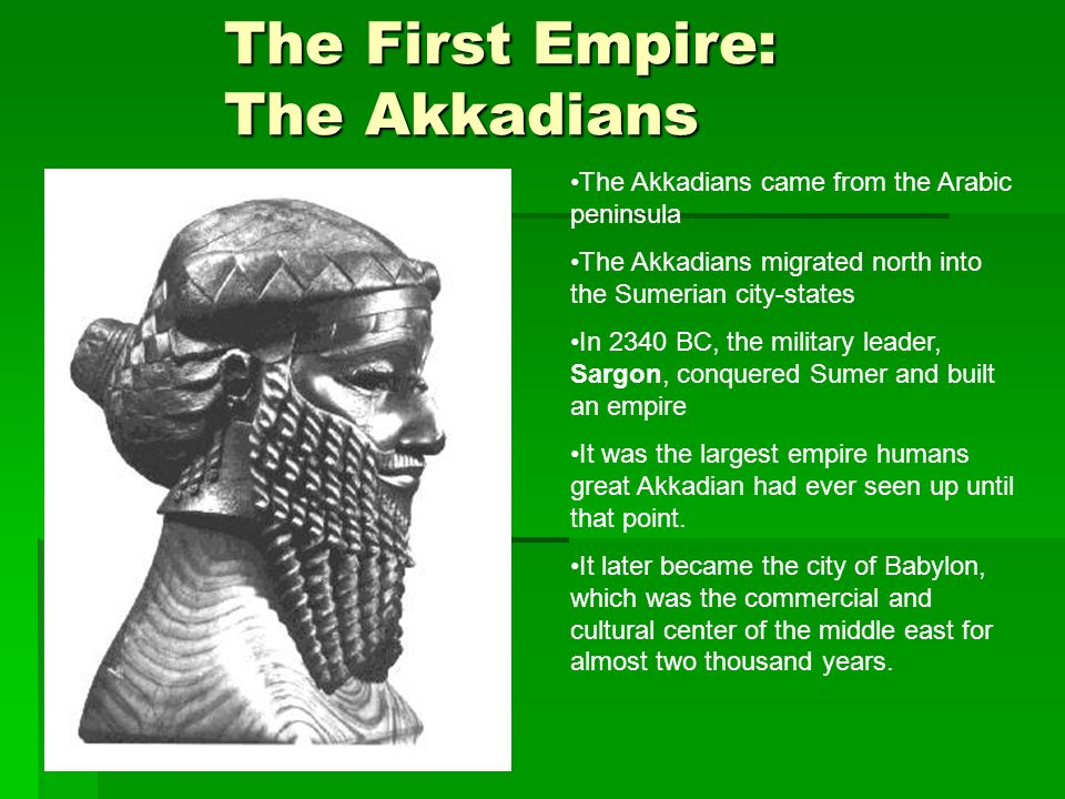 The First Empire: The Akkadians The Akkadians came from the Arabic peninsula The Akkadians migrated north into the Sumerian city-states In 2340 BC, th