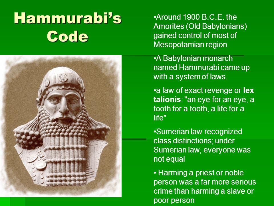 Hammurabis Code Around 1900 B.C.E. the Amorites (Old Babylonians) gained control of most of Mesopotamian region. A Babylonian monarch named Hammurabi