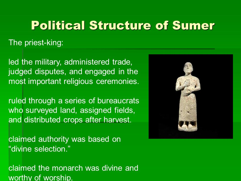 Political Structure of Sumer The priest-king: led the military, administered trade, judged disputes, and engaged in the most important religious cerem