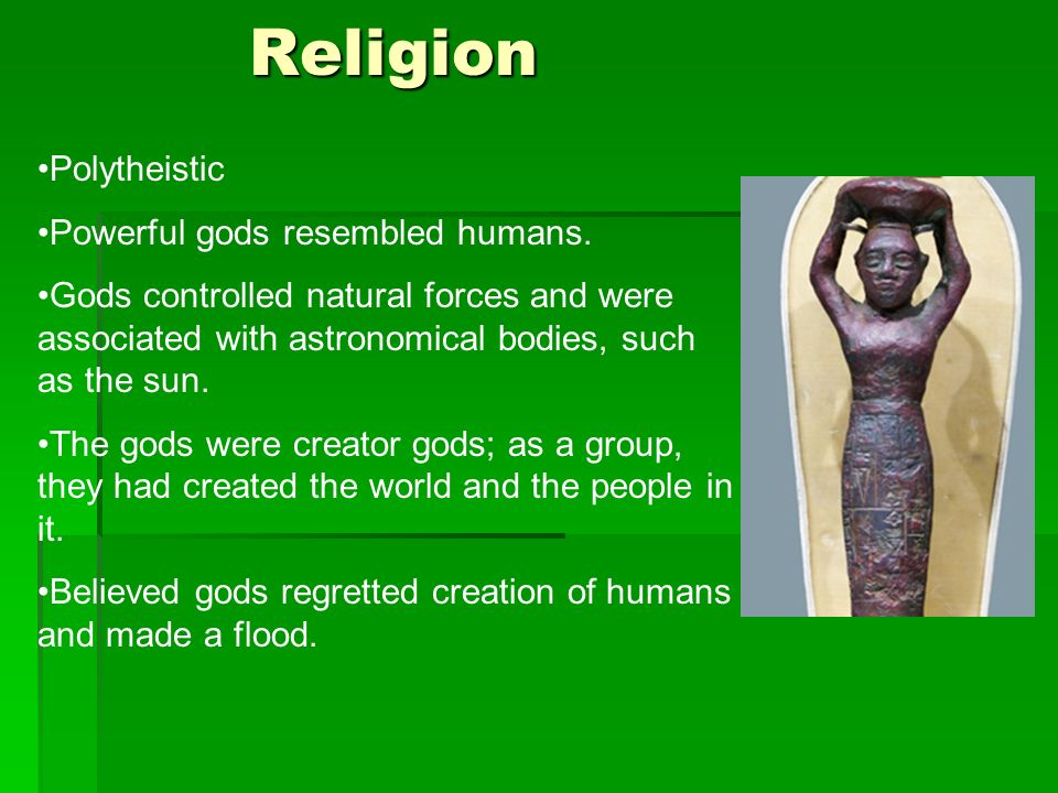 Religion Polytheistic Powerful gods resembled humans. Gods controlled natural forces and were associated with astronomical bodies, such as the sun. Th