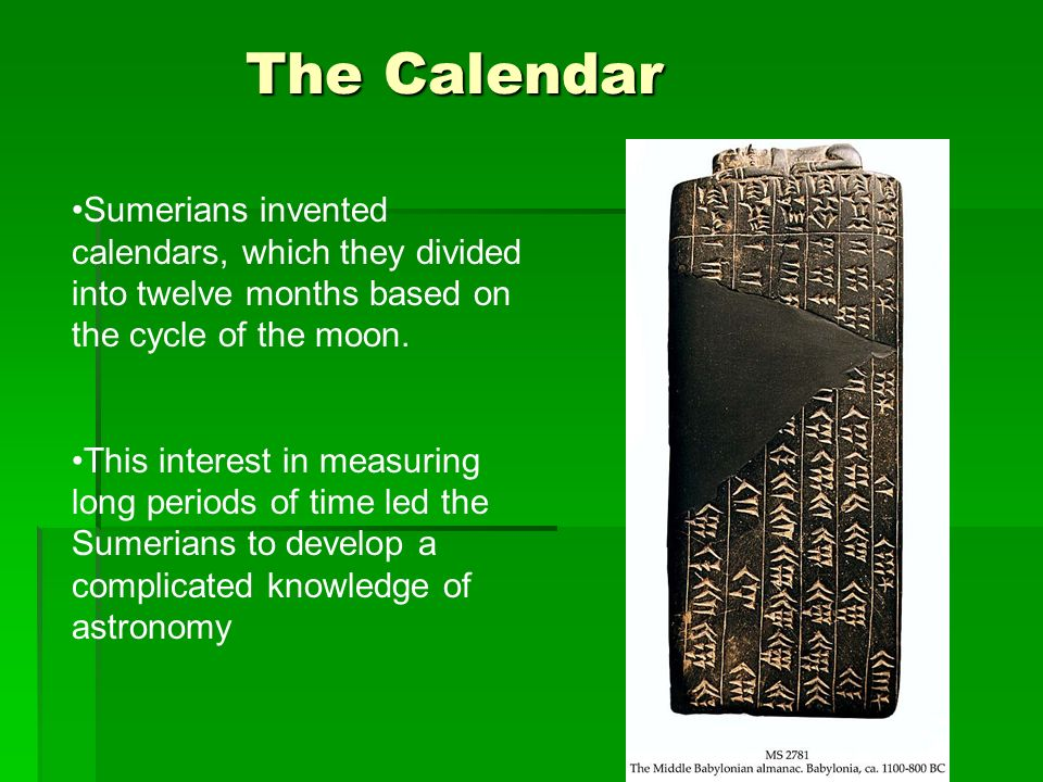 The Calendar Sumerians invented calendars, which they divided into twelve months based on the cycle of the moon. This interest in measuring long perio