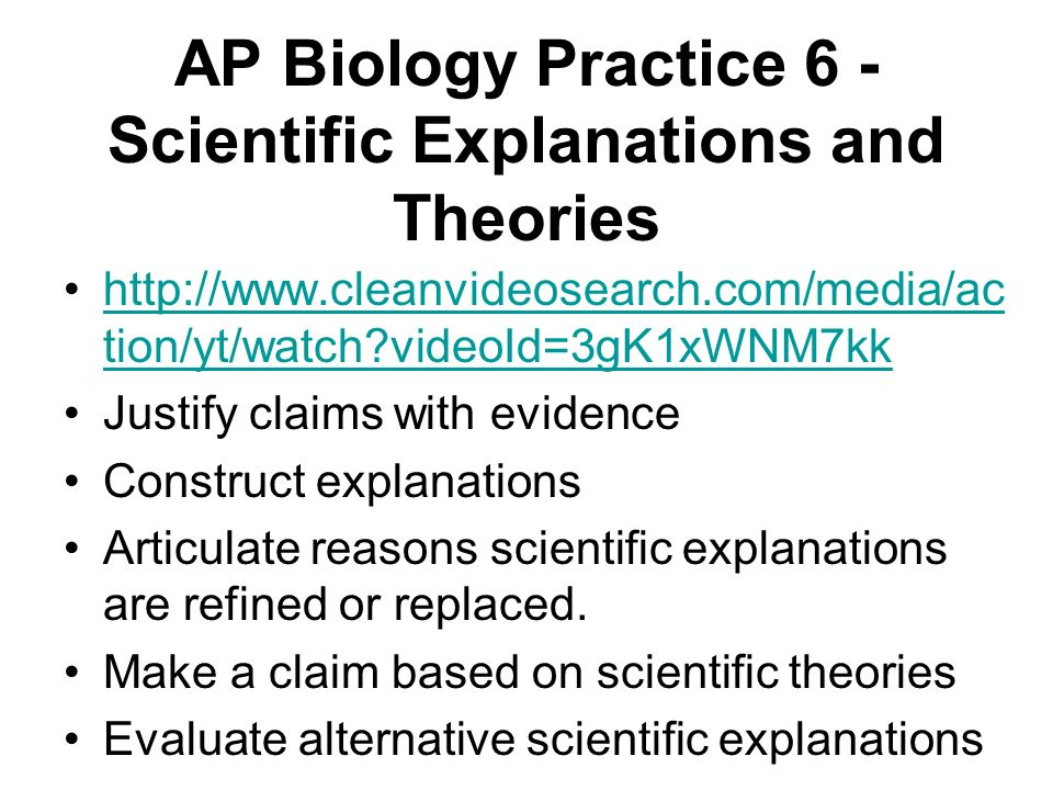 AP Biology Practice 6 - Scientific Explanations and Theories http://www.cleanvideosearch.com/media/ac tion/yt/watch?videoId=3gK1xWNM7kkhttp://www.clea