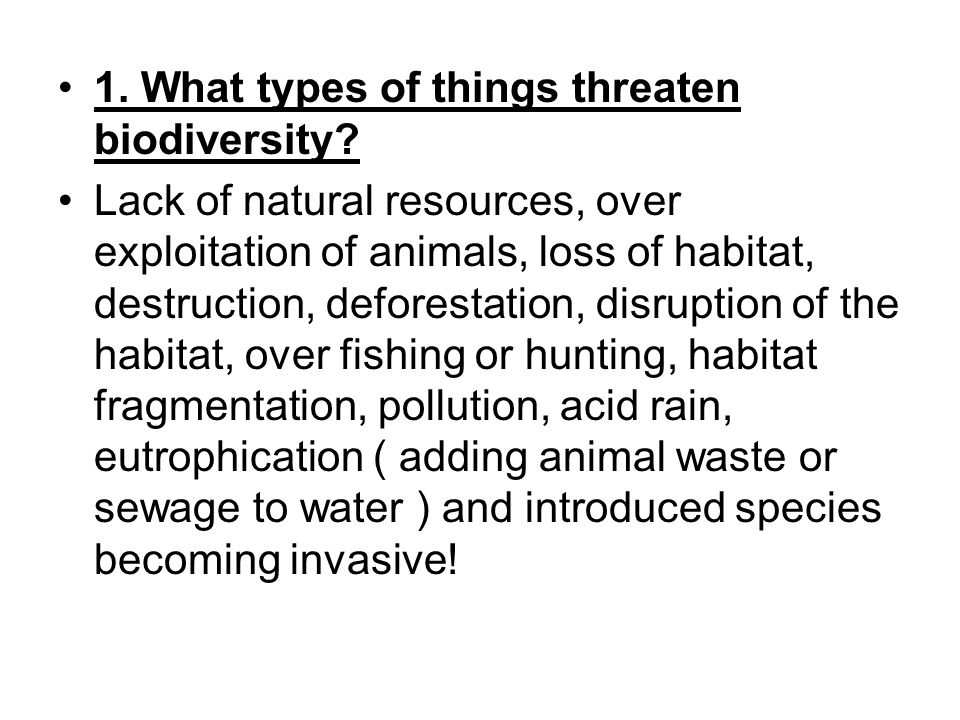 1. What types of things threaten biodiversity? Lack of natural resources, over exploitation of animals, loss of habitat, destruction, deforestation, d