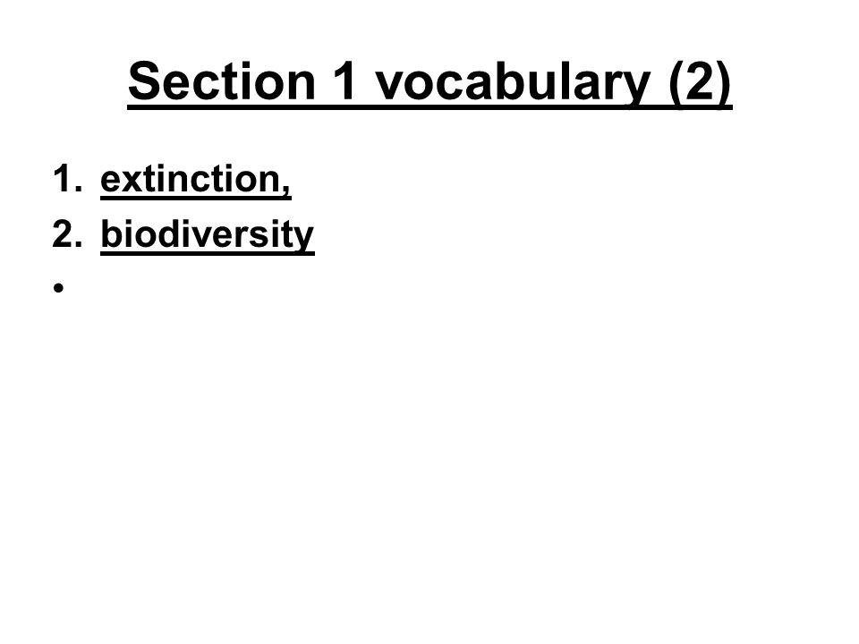 Section 1 vocabulary (2) 1.extinction, 2.biodiversity