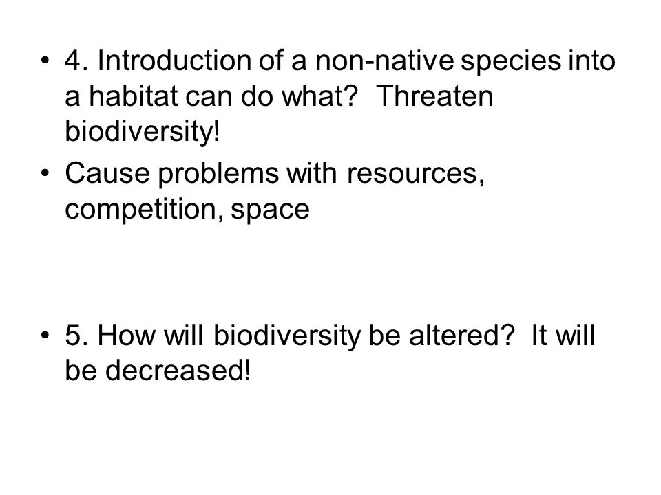 4. Introduction of a non-native species into a habitat can do what? Threaten biodiversity! Cause problems with resources, competition, space 5. How wi
