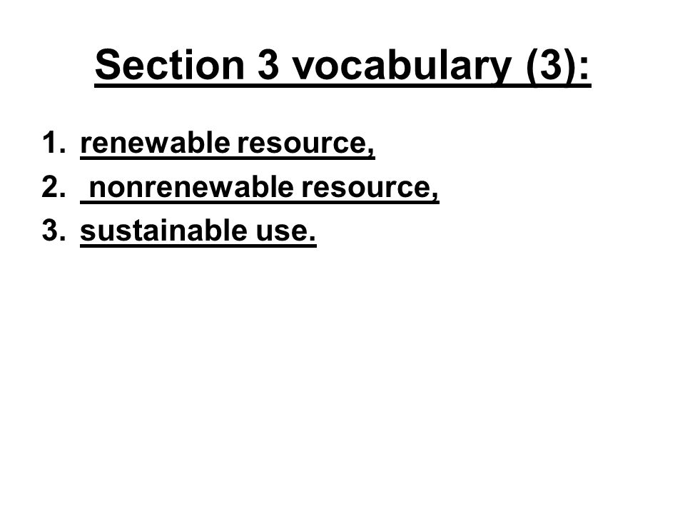 Section 3 vocabulary (3): 1.renewable resource, 2. nonrenewable resource, 3.sustainable use.