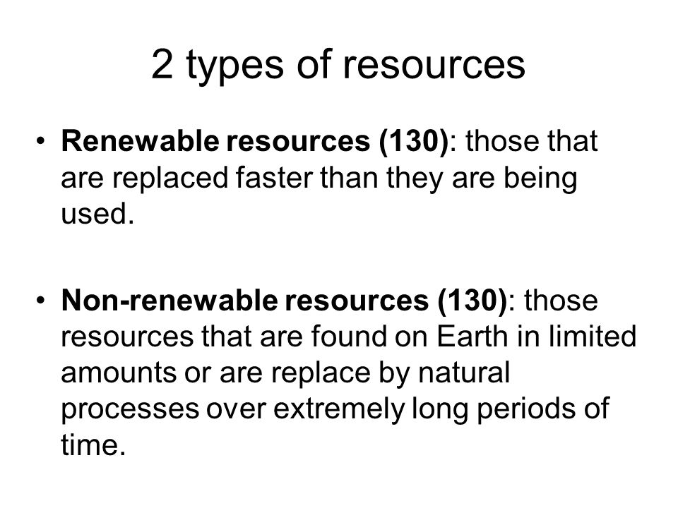 2 types of resources Renewable resources (130): those that are replaced faster than they are being used. Non-renewable resources (130): those resource
