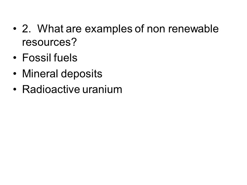 2. What are examples of non renewable resources? Fossil fuels Mineral deposits Radioactive uranium