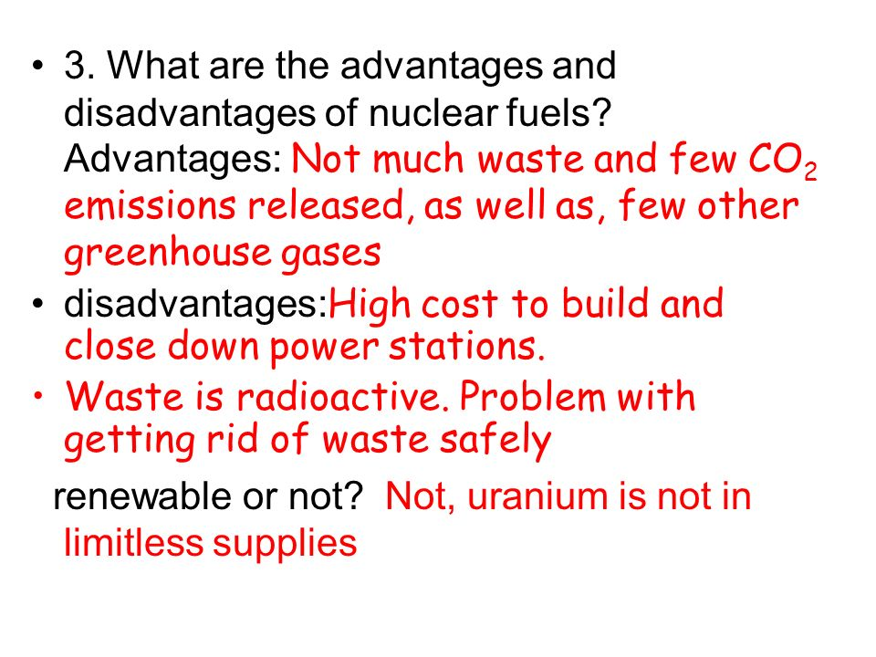 3. What are the advantages and disadvantages of nuclear fuels? Advantages: Not much waste and few CO 2 emissions released, as well as, few other green