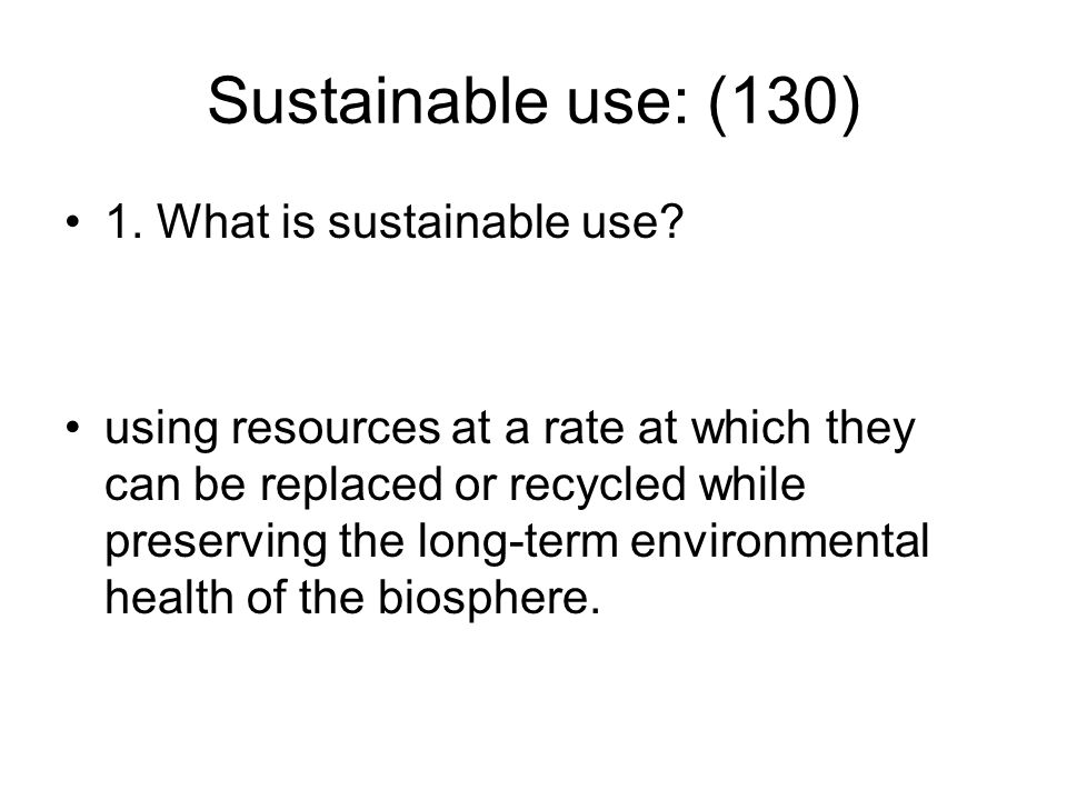 Sustainable use: (130) 1. What is sustainable use? using resources at a rate at which they can be replaced or recycled while preserving the long-term
