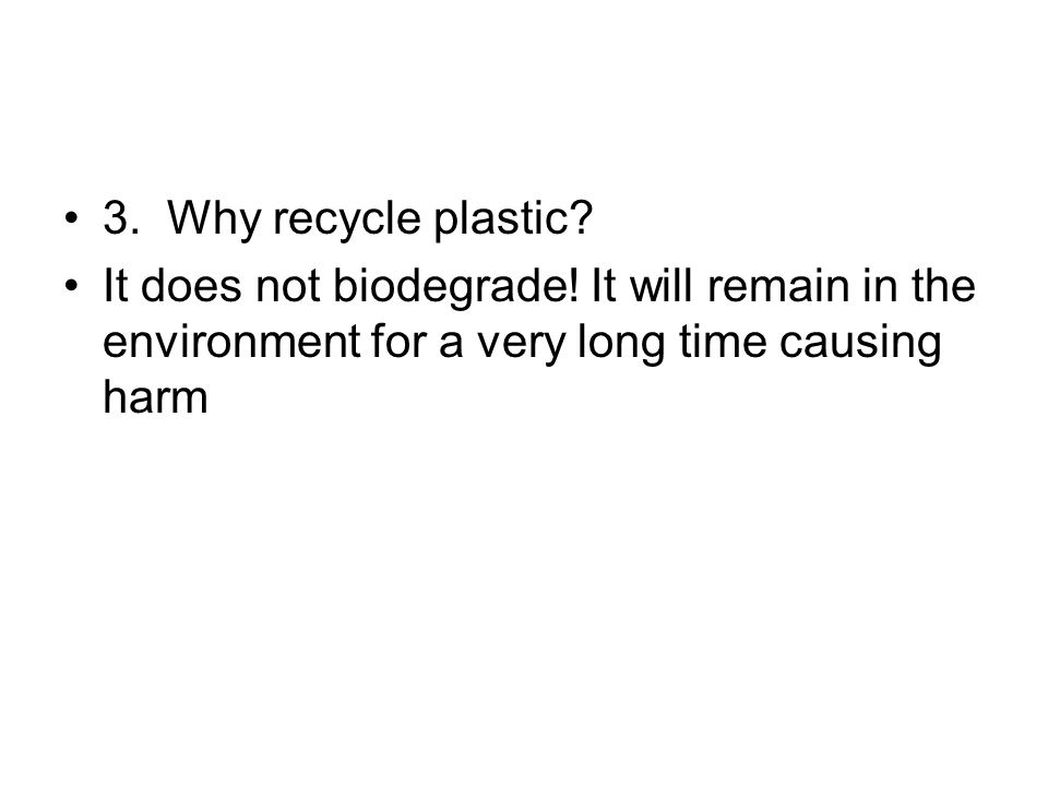 3. Why recycle plastic? It does not biodegrade! It will remain in the environment for a very long time causing harm