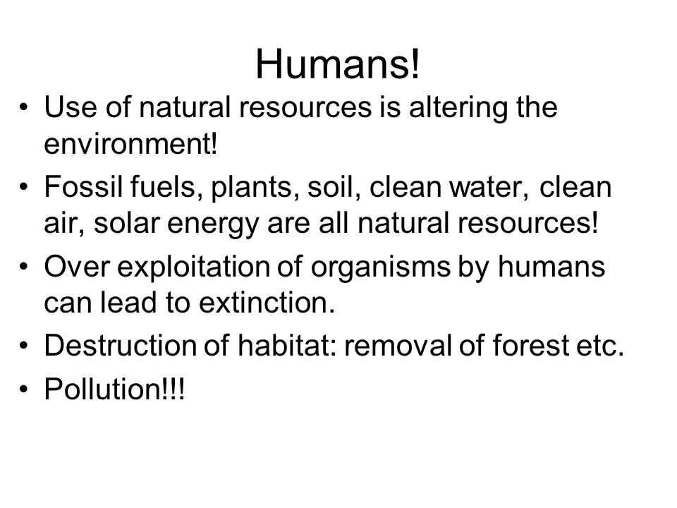 Humans! Use of natural resources is altering the environment! Fossil fuels, plants, soil, clean water, clean air, solar energy are all natural resourc