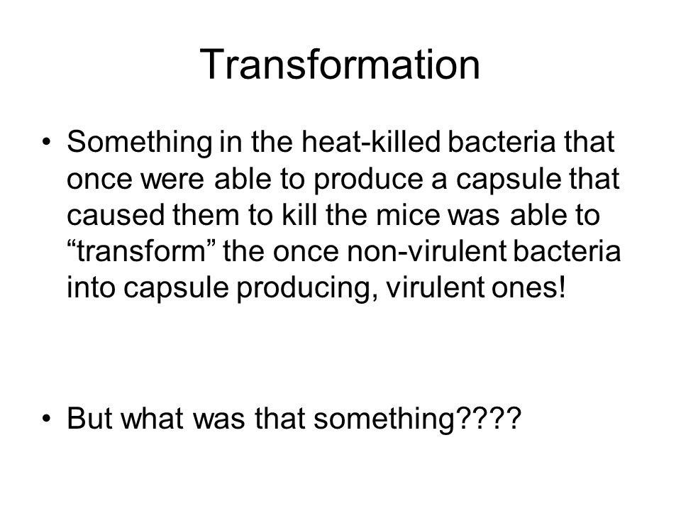 Transformation Something in the heat-killed bacteria that once were able to produce a capsule that caused them to kill the mice was able to transform