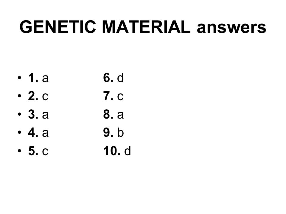GENETIC MATERIAL answers 1. a 6. d 2. c 7. c 3. a 8. a 4. a 9. b 5. c 10. d