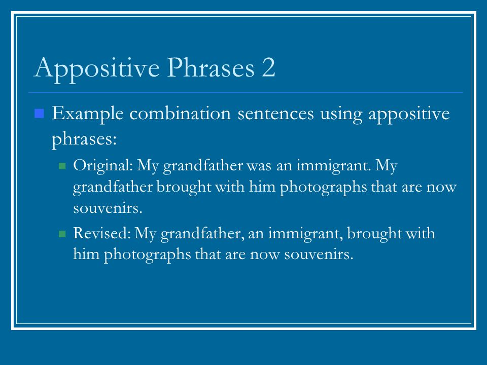 Appositive Phrases 2 Example combination sentences using appositive phrases: Original: My grandfather was an immigrant.