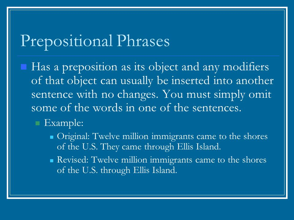 Prepositional Phrases Has a preposition as its object and any modifiers of that object can usually be inserted into another sentence with no changes.
