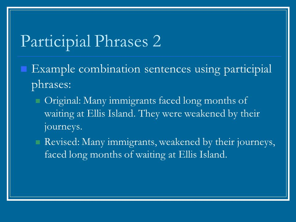 Participial Phrases 2 Example combination sentences using participial phrases: Original: Many immigrants faced long months of waiting at Ellis Island.
