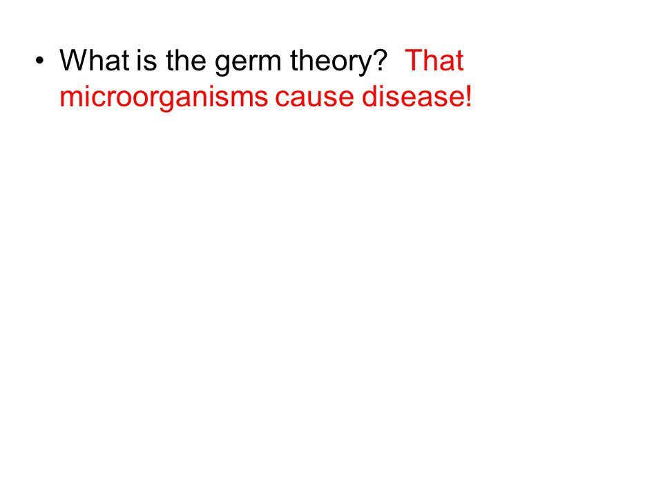 What is the germ theory? That microorganisms cause disease!