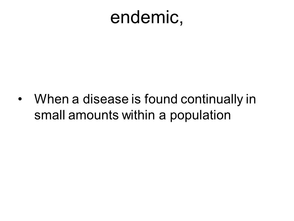 endemic, When a disease is found continually in small amounts within a population