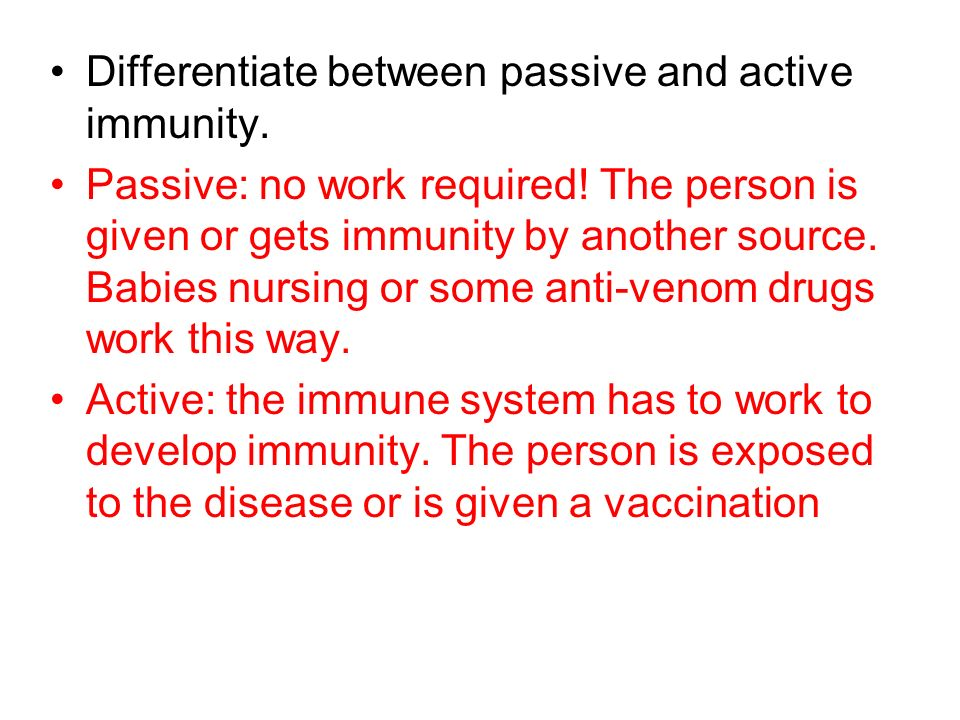 Differentiate between passive and active immunity. Passive: no work required! The person is given or gets immunity by another source. Babies nursing o