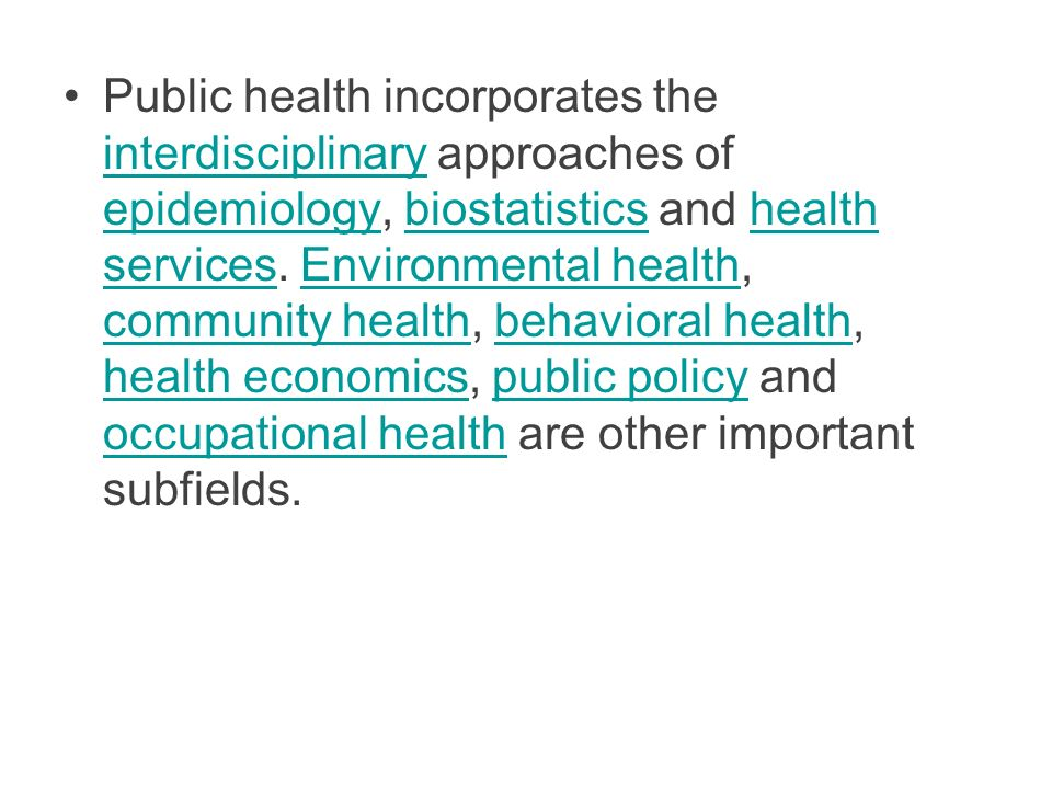Public health incorporates the interdisciplinary approaches of epidemiology, biostatistics and health services. Environmental health, community health